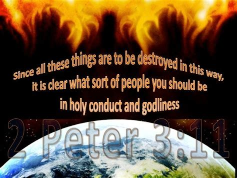 2 Peter 3:11 Since all these things are to be destroyed in