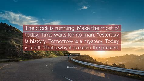 """Alice Morse Earle Quote: """"The clock is running"""